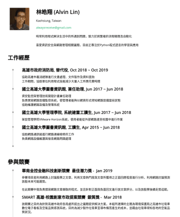 Junior backend developer Resume Examples - 林皓翔 (Alvin Lin) Kaohsiung, Taiwan alwaysreceive@gmail.com 時常利用程式解決生活中的所遇到問題,致力於將繁複的流程精簡及自動化 喜愛資訊安全與網路管理相關議題,目前正專注於Python程式語言的學習與應用 工作經歷 高雄市政府消防局, 替...