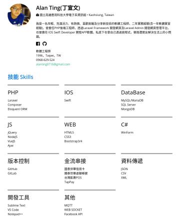 IT工程師 Resume Examples - Alan Ting(丁宣文) 國立高雄應用科技大學電子系資訊組 • Kaohsiung, Taiwan 我是一名年輕、充滿活力、有熱情、喜歡挑戰及分享新技術的軟體工程師,二年實務經驗(含一年軟體實習經驗),曾擔任PHP後端工程師,透過Laravel Framework 開發網頁及Laravel...