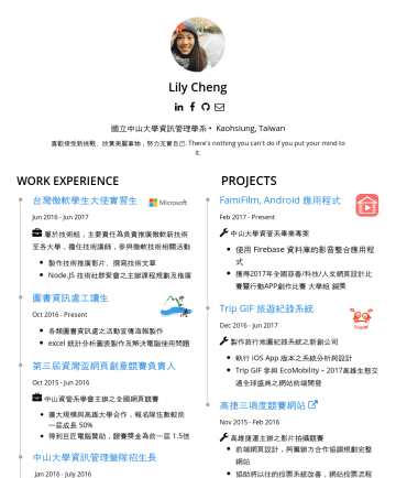 lily cheng's CakeResume - Lily Cheng 國立中山大學資訊管理學系 • Kaohsiung, Taiwan 喜歡接受新挑戰、欣賞美麗事物,努力充實自己. There's nothing you can't do if you put your mind to it. EXPERIENCES PROJECTS 台灣...