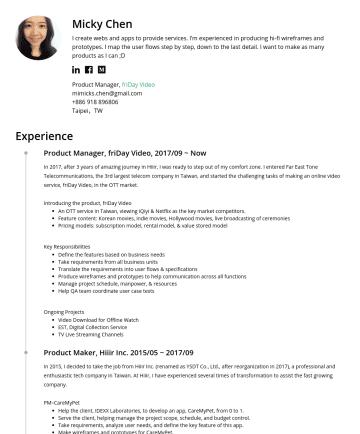 Product Manager, 產品經理,UIUX設計師,UIUX Designer Resume Examples - 陳靜文 Micky Chen ✓ 工作經歷:網路產業 8~9 年,其中 PM 經歷約 6 年,UIUX 約 2 年 ✓ 專案經歷:約 20 個網站/APP/前後台專案開發經驗,包括品牌/運動/英語學習/寵物/O2O/電商/OTT ✓ 擅長領域:網站或 APP 的介面與系統流程規劃,能迅速製作產...