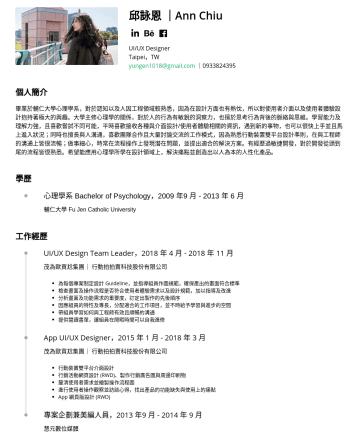 UI/UX Designer、UX Designer、UX Researcher、Product Designer Resume Examples - 邱詠恩  Ann Chiu UI/UX Designer Taipei,TW yungen1018@gmail.com 個人簡介 畢業於輔仁大學心理學系,對於認知以及人因工程領域較熟悉,因為在設計方面也有熱忱,所以對使用者介面以及使用者體驗設計抱持著極大的興趣。大學主修心理學的關係,對於人的行...