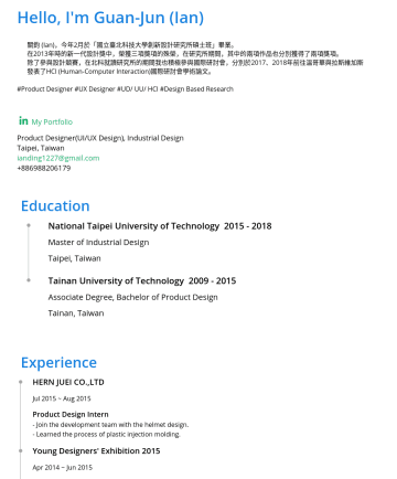 Product Designer(UI/UX Design), Industrial Design Resume Samples - 斯維加斯 發表了HCI (Human-Computer Interaction)國際研討會學術論文。 Education National Taipei University of TechnologyMaster of Industrial Design Taipei, Taiwan Tainan University of TechnologyAssociate Degree, Bachelor of Product Design Tainan, Taiwan Experience Smart Ageing Tech Co., Ltd. June 2019...