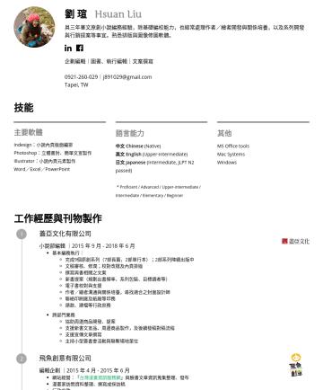 企劃編輯、圖書編輯、版權專員 Resume Samples - 言能力 中文 Chinese (Native) 英文 English (Upper-intermediate) 日文 Japanese (Intermediate, JLPT N2 passed) * Proficient / Advanced / Upper-intermediate / Intermediate / Elementary / Beginner 其他 MS Office tools Mac Systems Windows 工作經歷與刊物製作 蓋亞文化有限公...