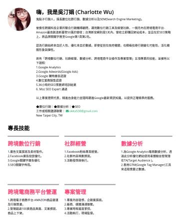 數位行銷副理/SEO副理/Growth Hacker Resume Examples - 嗨,我是吳汀娟 (Charlotte Wu) 鬼點子行銷人,擅長數位社群行銷、數據分析以及SEM(Search Engine Marketing)。 曾擔任跨國科技企業的整合行銷輔導顧問,運用數位行銷工具及經營社群,一個月內在跨境電商平台-Amazon最高創造新臺幣50萬的營收;台灣新官網則是...