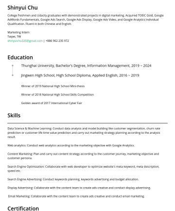 Marketing or Business Development Intern Resume Examples - Shinyui Chu College freshmen and Udacity graduates with demonstrated projects in digital marketing. Acquired TOEIC Gold, Google AdWords Fundamental...