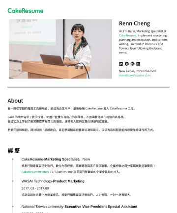 CakeResume - Marketing Specialist 简历范本 - Renn Cheng Hi, I'm Renn, Marketing Specialist @ CakeResume . Implement marketing planning and execution, and content writing. I'm fond of literatur...