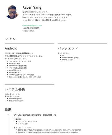 简历范本 - Raven Yang 私はAndroidアプリエンジニア。 キャリア大半はアウトソーシング會社と起業家チームの仕事。 Javaベースのフルスラックのデベロップメントできます。 もっと知りたい場合は、私の履歴書をお読みください。 dowind.tw@gmail.comTaipei, Taiwan...