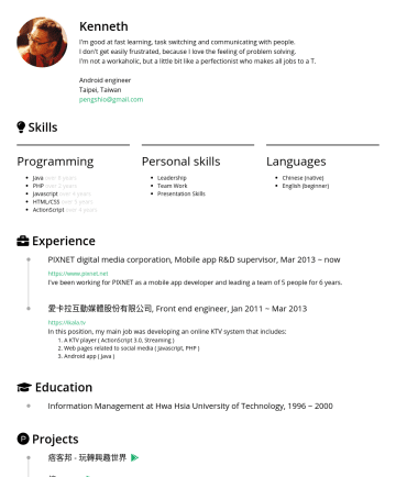 Senior Android engineer Resume Samples - visual designing CSS/HTML coding iVideo , MIS Engineer, Mar 1998 ~ Feb 2000 Main jobs: Computer & network maintenance Education Information Management at Hwa Hsia University of Technology, 2012 ~ 2014 Projects 痞客邦 - 玩轉興趣世界 - Independently developed  https://play.google.com/store/apps/details?id=net.pixnet...