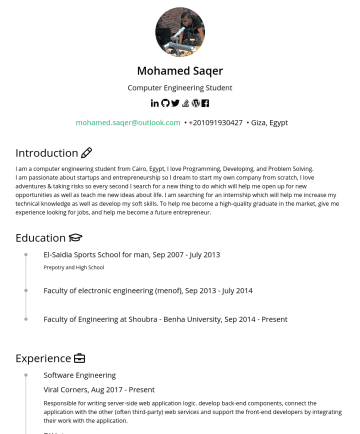 Backend Developer  Resume Samples - Mohamed Saqer Computer Engineering Student mohamed.saqer@outlook.com • Giza, Egypt Introduction I am a computer engineering student from Cairo, Egypt, I love Programming, Developing, and Problem Solving. I am passionate about startups and entrepreneurship so I dream to start my own company from scratch, I love adventures & taking risks...