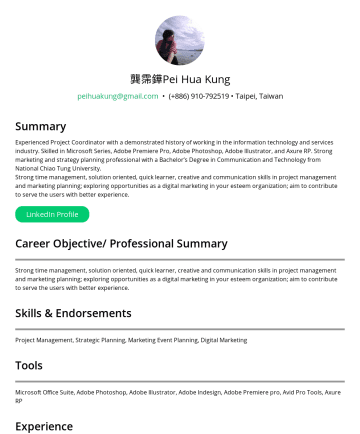 專案經理 Resume Samples - 龔霈鏵Pei Hua Kung peihuakung@gmail.com • Taipei, Taiwan Summary Experienced Project Coordinator with a demonstrated history of working in the information technology and services industry, as well as financial industry, aiming to develop myself as a Project Manager. Skilled in Microsoft Series, Adobe Premiere Pro, Adobe Photoshop...