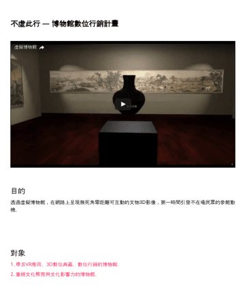 李了's CakeResume - 不虛此行 — 博物館數位行銷計畫 目的 透過虛擬博物館,在網路上呈現無死角零距離可互動的文物3D影像,第一時間引發不在場民眾的參館動機。 對象 1. 尋求VR應用、3D數位典藏、數位行銷的博物館。 2. 重視文化教育與文化影響力的博物館。 計畫內容 不虛此行計畫透過固態記憶經營3年,累積共20...