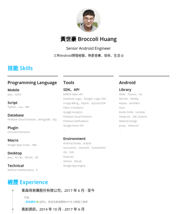 資深Android工程師 Resume Samples - 黃世豪 Broccoli Huang Android Engineer 三年Android開發經驗,熱愛音樂、技術、生活 技能 Skills Programming Language Mobile Java、Kotlin Sc ript Python、Lua、VBS Database Firebase Cloud Firestore、MongoDB、SQL Plugin Chrome Extensions Macro Google Apps Script、VBA Desktop...