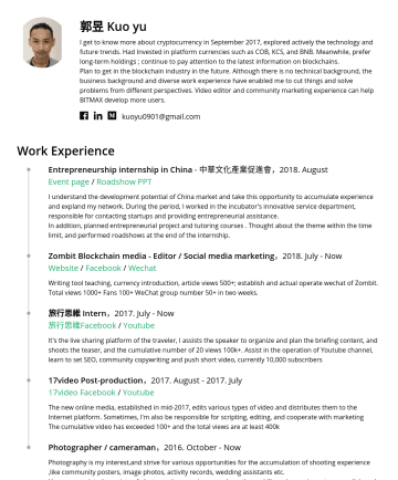 區塊鏈研究 Resume Samples - planned entrepreneurial project and tutoring courses . Thought about the theme within the time limit, and performed roadshows at the end of the internship. Zombit Blockchain media - Editor / Social media marketing ,2018. July - Now Website / Facebook / Wechat Writing tool teaching, currency introduction , article views 500+; establish and actual operate wechat...
