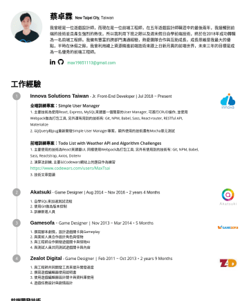 前端工程師, Front-End Developer Resume Samples - 網站上的題目做為 練習 https://www.codewars.com/users/MaxTsai 3. 技術文章閱讀 Akatsuki - Game Designer | Aug 2014 ~ Nov 2016・2 years 4 Months 1. 自學SQL來加速測試流程: 先設定好...