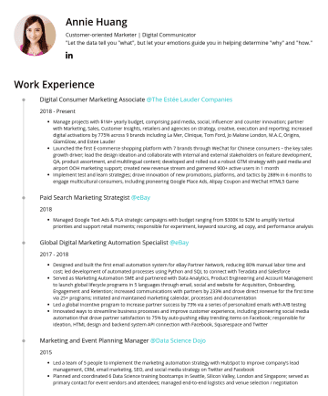 "Resume Samples - Marketer | Digital Communicator ""Let the data tell you ""what"", but let your emotions guide you in helping determine ""why"" and ""how."" Work Experience Digital Consumer Marketing Associate @The Estée Lauder CompaniesPresent Manage projects with $1M+ yearly budget, comprising paid media, social, influencer and counter innovation; partner with Marketing, Sales..."