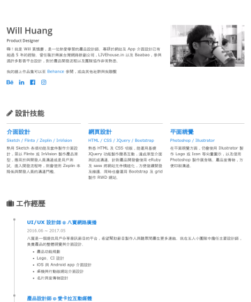 Will's CakeResume - Will Huang Product Designer 嗨!我是 Will 黃懷慶,是一位熱愛學習的產品設計師。專研於網站及 App 介面設計已有超過 5 年的經驗。曾任職於兩家台灣網路新創公司,LIVEhouse.in 以及 Baabao,參與過許多影音平台設計, 對於 產品開發流程以及團隊...
