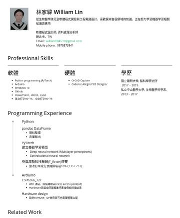 軟體程式設計師, 資料處理分析師 Resume Examples - 林家緯 William Lin 從生物醫學跨足到軟體程式開發與工程電路設計,喜歡探索各個領域的知識,正在努力學習機器學習相關知識與應用 軟體程式設計師, 資料處理分析師 新北市,TW Email : william084531@gmail.com Mobile phone :Professio...