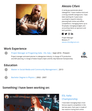 Producer Resume Samples - charge of TV production and ADV planning. In charge of Italian Esoprts Open and ESL Italy National Championship. Education Master in Social Media and Community Management | 2013 Bachelor Degree in Physics |Something I have been working on: ESL Italia Championship I have been managing Italy's most famous esports competition...