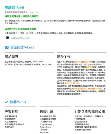 PM/產品經理/專案管理 Resume Examples - 廖啟君 Ariel 產品經理/專案管理/行銷企劃 Taipei,TW 解決問題永遠比追究責任重要 面對各種突發狀況,冷靜的分析找出問題癥結點,並以清楚的邏輯及整合能力引導團隊解決問題是最重要的事,追究責任從來無法真正解決問題。 團隊合作的協調者與領導者 從來只以理服人,「明理」也「同理」,在團...