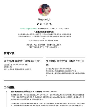 Moony Lin's CakeResume - Moony Lin hisoka.k@gmail.com • Taipei, Taiwan 人生總是充滿驚奇與未知。 投入職場邁入第六個年頭,各種SNS、工具向APP的重度網路使用者。近期熱衷各種行銷工具與觀察人心。工作經歷跨足外商數位出版與新創網路科技業的行銷及營運管理, 在2016年則又多...