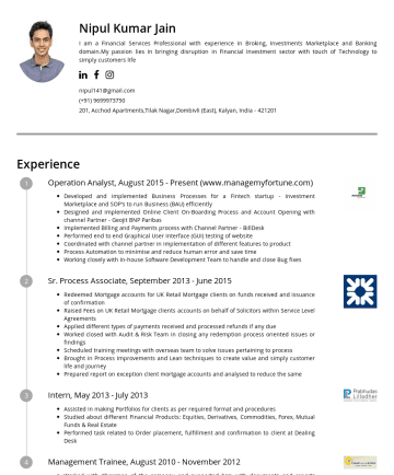 Resume Samples - Nipul Kumar Jain I am a Financial Services Professional with experience in Broking, Investments Marketplace and Banking domain.My passion lies in bringing disruption in Financial Investment sector with touch of Technology to simply customers life nipul141@gmail.com, Acchod Apartments,Tilak Nagar,Dombivli (East), Kalyan, IndiaExperience Operation Analyst, AugustPresent...