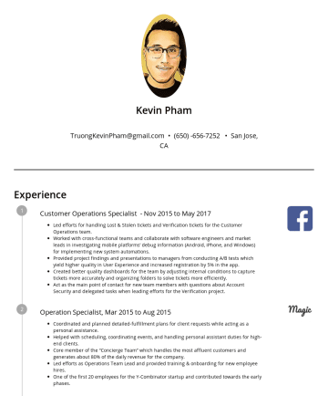 kevin pham's CakeResume - Kevin Pham TruongKevinPham@gmail.com • San Jose, CA Experience Customer Operations Specialist - Nov 2015 to May 2017 Led efforts for handling Lost ...