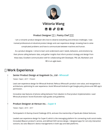 Product Designer Resume Samples - Viktoria Wang I am a creative product designer who love to observe everything and embrace challenges. I was trained professional at industrial product design and user experience design, knowing how to solve complicated problems and how to communicate between machine and human. As a product designer, I strive to learn...