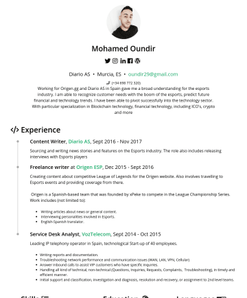 Resume Samples - Mohamed Oundir Diario AS • Murcia, ES • oundir29@gmail.com Working for Origen.gg and Diario AS in Spain gave me a broad understanding for the esports industry. I am able to recognize customer needs with the boom of the esports, predict future financial and technology trends. I have been able...