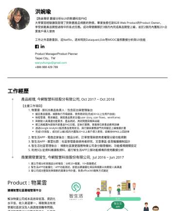 Product Manager/Product Planner Resume Samples - 洪婉瑜 【熱衷專研 數據分析&UX的軟體科技PM】 大學實習經驗讓我發現了對軟體產品規劃的熱情,畢業後擔任新B2B Web Product的Product Owner, 享受挑戰產品開發過程中的各式任務。成功帶領團隊於3個月內完成產品開發上線,並於2個月內獲取20+企業客戶導入使用 工作之外喜...
