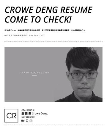 Crowe Deng's CakeResume - Crowe Deng RESUME come to check! Hi! 我是Crowe,從事商業設計已有四年多經歷,對於平面創意發想與活動攤位規劃有一定的經驗與執行力。 //// 目前正在自學網頁設計 (個人網站Demo) ,Keep Going! //// CITY / HSINCHU 鄧...