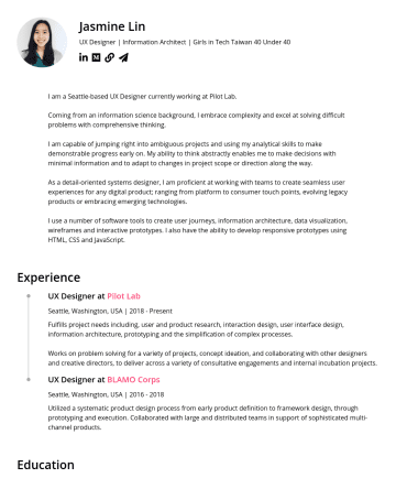 資深 UX 設計師 Resume Samples - Jasmine Lin UX Designer | Information Architect | Girls in Tech Taiwan 40 Under 40 I am a Seattle-based UX Designer currently working at Pilot Lab....