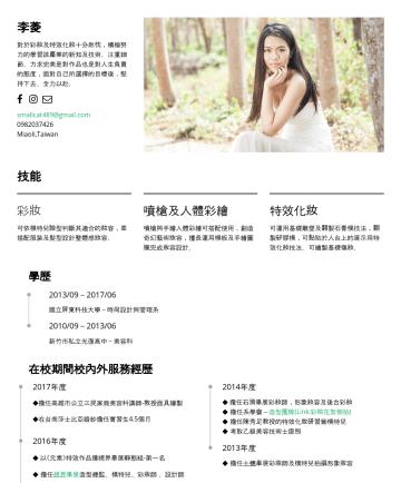 李菱's CakeResume - 李菱 對於彩妝及特效化妝十分熱忱,積極努力的學習該產業的新知及技術。注重細節、力求完美是對作品也是對人生負責的態度,面對自己所選擇的目標後,堅持下去、全力以赴。 smallcat489@gmail.comMiaoli,Taiwan 技能 彩妝 可依模特兒臉型判斷其適合的妝容,並搭配服裝及髮型設...