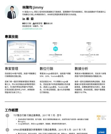 行銷副理 Resume Samples - 林陳均 Jimmy Hi 我是Jimmy, 資訊工程背景但踏進數位行銷產業,喜歡觀察不同的商業模式,現在協助數家不同產業的公司做數位行銷上的規劃與執行,未來將往跨國品牌行銷的方向前進。 數位行銷| 數據分析| 專案管理 語言能力:英文(TOEIC 705) 目前居住地:桃園市,TW acsd6...