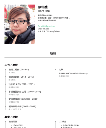 UI / UX 設計師 Resume Samples - 徐翊婕 Flora 台中 台灣 Taichung Taiwan• flora0318@gmail.com 簡歷 工作經驗 網頁設計部 主管~ ) 機率遊戲科技公司 UX 研究 UI 設計 多樣版版面規劃 Html(H5) + Css + Vue.js Git 工作協作 響應式網頁設計(RWD)...