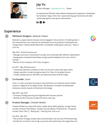 "Product Manager Resume Samples - Jay Yu Product Manager. jiejar@gmail.com .Taiwan An experienced PM with solid software development experience. Developed the Facebook ""Apps of the ..."