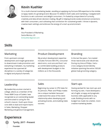 Vice President of Marketing Resume Samples - connection for sustained growth. I thrive in dynamic, creative team settings and embrace the energy of a start-up environment. Vice President of Marketing Santa Monica, US kmkuehler@gmail.com Skills Marketing From upstream concept development and insight generation to downstream trade promotion and everything in between, my marketing experience...