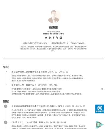Avantageux Terry's CakeResume - 蔡秉勳 Terry Avantageux 攝影師•多項分化潛能者• 分享者 kakashiterry@gmail.com • (+886) 988-062-516 • Taipei, Taiwan 腦袋中有工程的邏輯,管理的眼界和設計的感性。廣泛涉略各個領域的議題,孜孜不倦地學習是最大的興趣;...