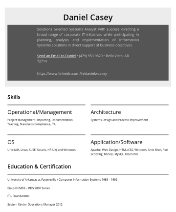 Resume Samples - Architecture Systems Design and Process Improvement OS Unix (AIX, Linux, SuSE, Solaris, HP-UX) and Windows Application/Software Apache, Web Design, HTML/CSS, Windows, Unix Shell, Perl Scripting, MSSQL, MySQL, DB2/UDB Education & Certification University of Arkansas at Fayetteville / Computer Information Systems 1989 – 1992 Cisco DCMDS - MDS 9000 Series ITIL...