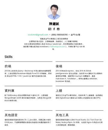 Resume Examples - 陳鍾誠  [email protected] • 金門/台灣 現職是金門大學資訊工程系助理教授 主要教授《程式設計、計算機結構、系統程式、人工智慧》等課程。 目前主要使用的開發工具是 Node.js / JavaScript,用來開發網站方面的應用, 像是電子書系統 mdbookspace....