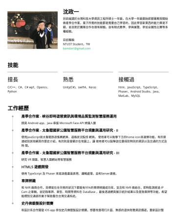 Software Engineer Resume Examples - 沈政一 目前就讀於台灣科技大學資訊工程所碩士一年級,在大學一年級開始即跟著教授開始做產學合作案,案子所需的技能都是需要自己學習的,因此學習新東西的能力算是不錯,並且對於團隊合作也很有經驗。並有程式教學、參與展覽、參加全國性比賽等多種經驗。 目前職稱 NTUST Student,TW bamda...