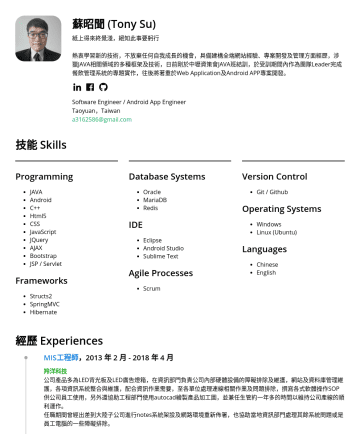 後端工程師、AndroidAPP開發工程師 Resume Samples - 於Web Application及Android APP專案開發。 Software Engineer / Android App Engineer Taoyuan,Taiwan a@gmail.com 技能 Skills Programming JAVA Android C++ Html5 CSS JavaScript JQuery AJAX Bootstrap JSP / Servlet Frameworks Structs2 SpringMVC Hibernate Database Systems Oracle MariaDB Redis IDE Eclipse Android Studio...