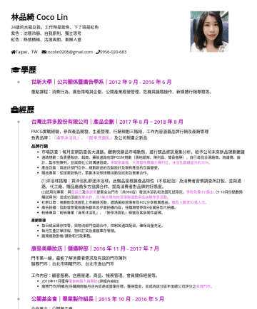 業務開發、行銷企劃、產品企劃 Resume Samples - 林品綺 Coco Lin 24歲的水瓶女孩,工作時是紫色,下了班是紅色 紫色:沈穩冷靜、自我原則、獨立思考 紅色:熱情積極、活潑爽朗、善解人意 Taipei,TW cocolin0206@gmail.com 學歷 世新大學|公共關係暨廣告學系|2012 年 9 月年 6 月 重點課程:消費行為...