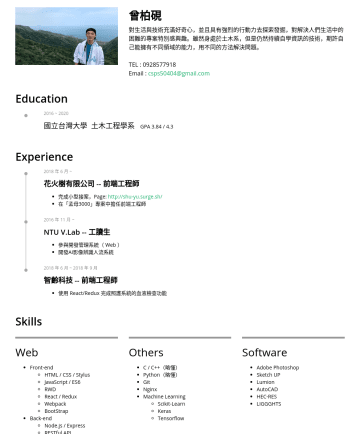 前端工程師、土木相關 Resume Samples - 能 Skills Web Front-end HTML / CSS / Stylus JavaScript / ES6 RWD React / Redux Webpack BootStrap Back-end Node.js / Express RESTful API PostgreSQL Others C / C++(略懂) Python(略懂) Git Nginx Machine Learning Scikit-Learn Keras Tensorflow Software Adobe Photoshop Sketch UP Lumion AutoCAD HEC-RES...