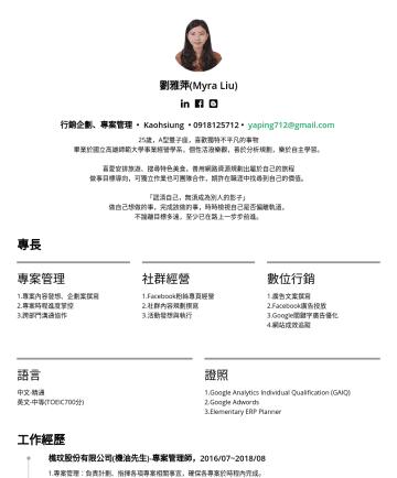 行銷企劃、專案管理 Resume Examples - 劉雅萍(Myra Liu)  行銷企劃、專案管理 • Kaohsiung • yaping712@gmail.com 25歲,A型雙子座,喜歡獨特不平凡的事物 畢業於國立高雄師範大學事業經營學系,個性活潑樂觀,善於分析規劃,樂於自主學習。 喜愛安排旅遊、搜尋特色美食,善用網路資源規劃出屬於自...