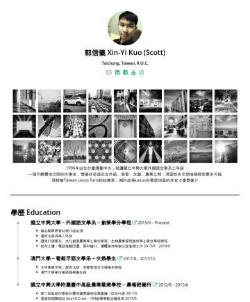 郭信儀's CakeResume - 郭信儀 Xin-Yi Kuo (Scott) Taichung, Taiwan, R.O.C. 1996年出生於臺灣臺中市,一個不願畫地自限的興大學生,懷著好奇遊走在外語、商管、文創、農業之間,渴望從多元領域裡探索更多可能。 現經營Taiwan Lexus Fans粉絲專頁,期許成為Lexus...