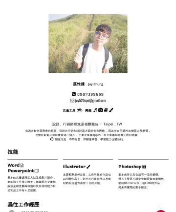 Jay Chung's CakeResume - 莊惟捷 Jay Chungjay520ape@gmail.com 交通工具 興趣 設計、行銷助理或是相關職位 • Taipei,TW 我過去較多服務業的經驗,但對於行銷和設計這方面非常有興趣, 因此有自己額外去補習以及學習, 也曾在新創公司所實習過三個月, 主要是負責app的一些介面圖和社群上...