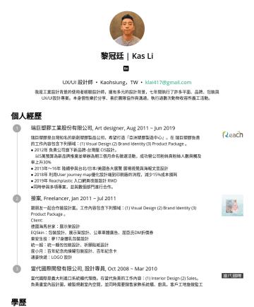 UX/UI 設計師 Resume Examples - 黎冠廷   Kas Li UX/UI 設計師 • Kaohsiung,TW • klai417@gmail.com 我是工業設計背景的使用者經驗設計師,擁有多元的設計背景,七年間執行了許多視覺、品牌、包裝與UX/UI設計專案。本身個性樂於分享,能夠獨立作業也能夠跨領域團隊合作。 個人經歷 瑞巨...