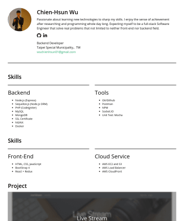 Backend Developer (Node.js) Resume Samples - Chien-Hsun Wu Passionate about learning new technologies to sharp my skills. I enjoy the sense of achievement after researching and programming whole day long. Expecting myself to be a full-stack Software Engineer that solve real problems that not limited to neither front-end nor backend field. Backend Developer...