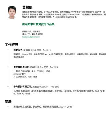 網頁設計師、UI/UX設計師 Resume Examples - 黃楊凱 已有近五年網頁設計經驗,前一份工作離職後,因為興趣到了JPTIP新宿日本語台北分校學習日文半年,已報考日文檢定N3,直到八月初才開始積極求職,一方面利用 Hahow 線上課程『Adobe XD / PS UI設計課程』進修相關領域,期望自己不單單只是一般的網頁設計師,在 UI/UX 方...