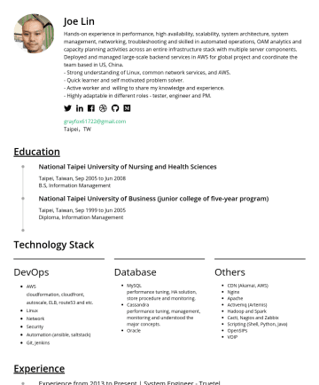 DevOps Engineer / DevSecOps Engineer Resume Samples - year program) Taipei, Taiwan, Sep 1999 to Jun 2005 Diploma, Information Management Technology Stack DevOps AWS cloudformation, cloudfront, autoscale, ELB, route53 and etc. Linux Network Security Automation (ansible, saltstack) Git, Jenkins Database MySQL performance tuning, HA solution, store procedure and monitoring. Cassandra performance tuning, management, monitoring and understood the major...